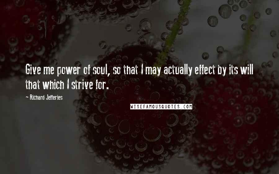 Richard Jefferies quotes: Give me power of soul, so that I may actually effect by its will that which I strive for.