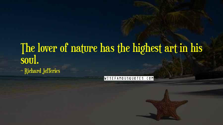 Richard Jefferies quotes: The lover of nature has the highest art in his soul.