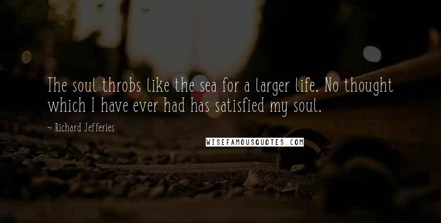 Richard Jefferies quotes: The soul throbs like the sea for a larger life. No thought which I have ever had has satisfied my soul.