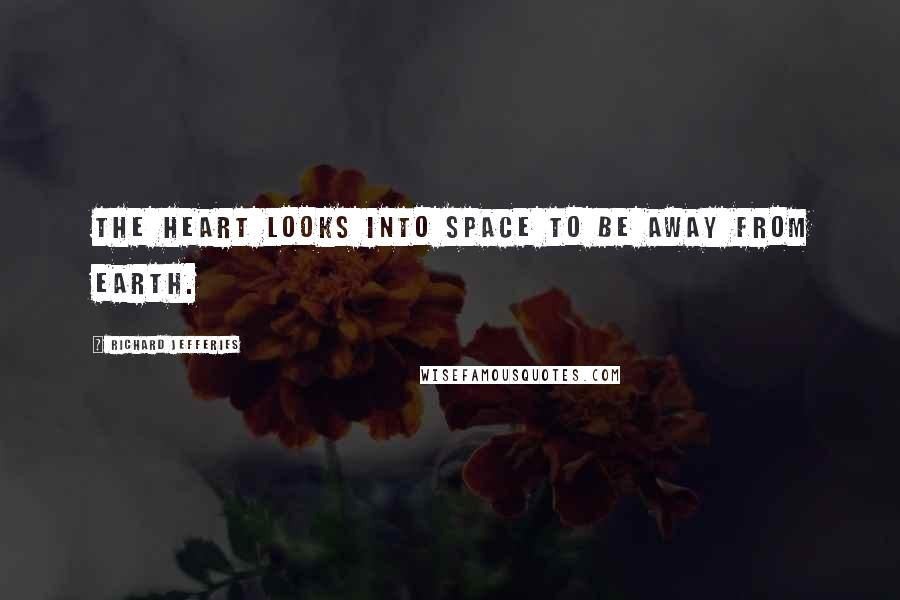 Richard Jefferies quotes: The heart looks into space to be away from earth.