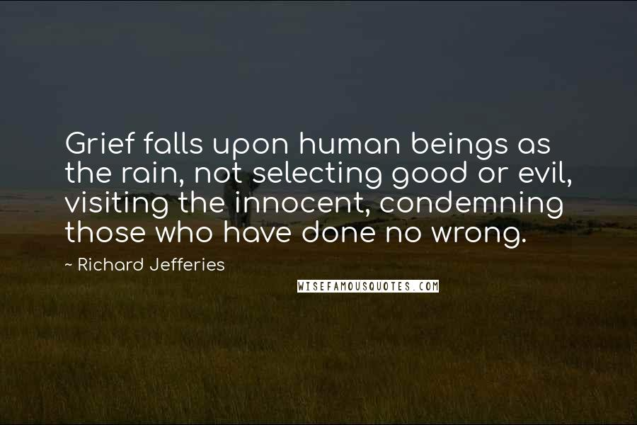 Richard Jefferies quotes: Grief falls upon human beings as the rain, not selecting good or evil, visiting the innocent, condemning those who have done no wrong.
