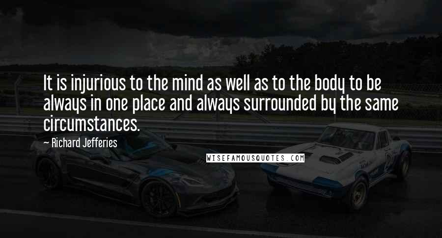 Richard Jefferies quotes: It is injurious to the mind as well as to the body to be always in one place and always surrounded by the same circumstances.