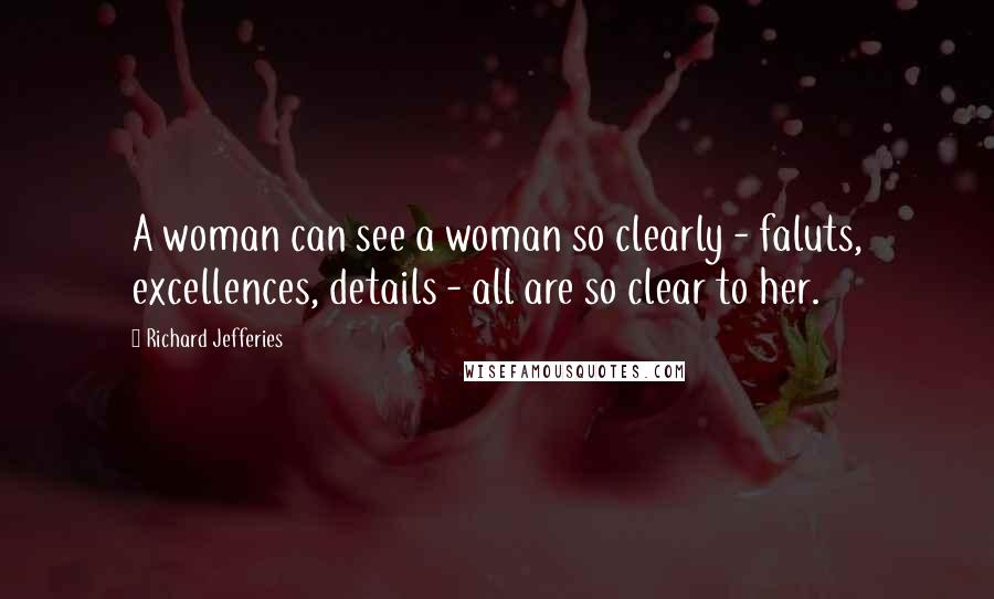Richard Jefferies quotes: A woman can see a woman so clearly - faluts, excellences, details - all are so clear to her.