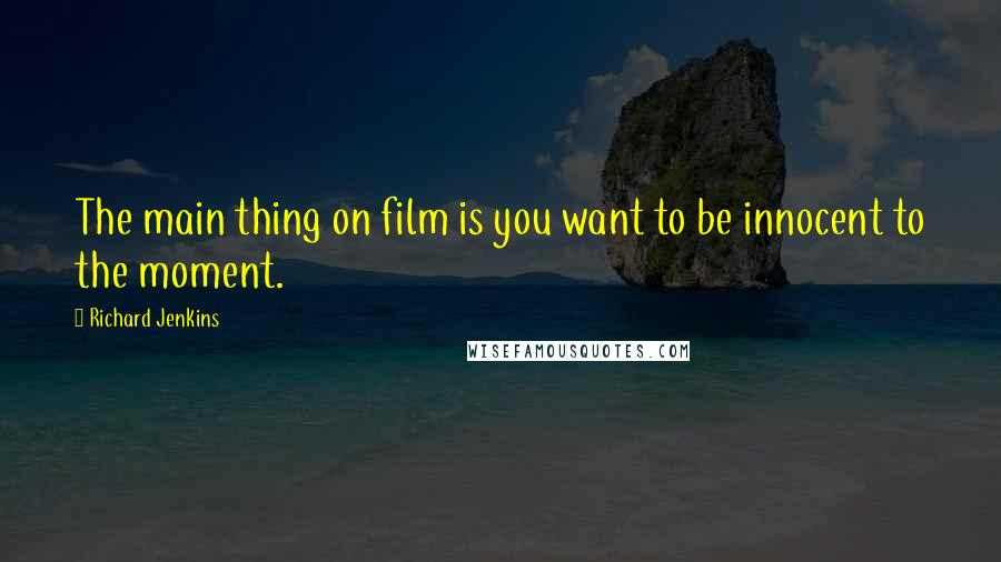 Richard Jenkins quotes: The main thing on film is you want to be innocent to the moment.