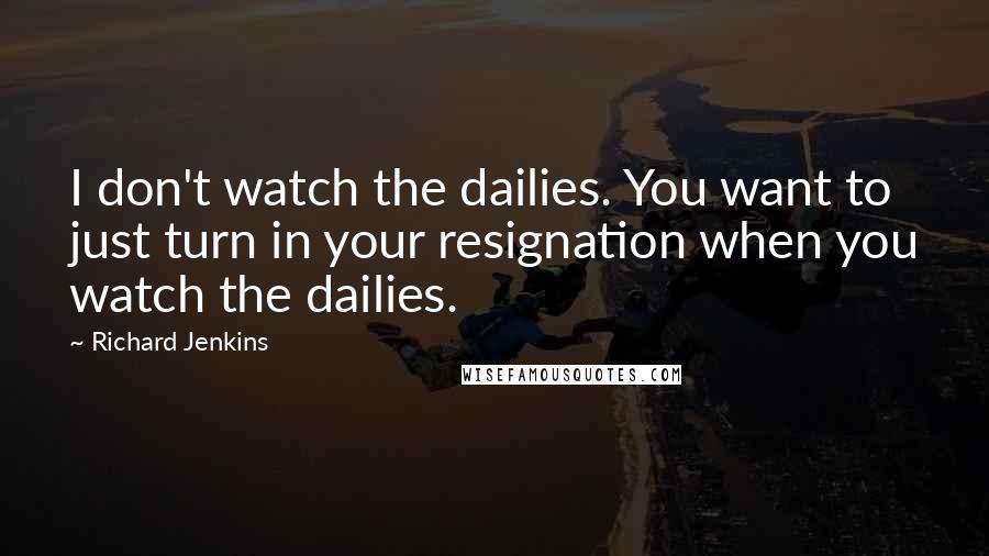 Richard Jenkins quotes: I don't watch the dailies. You want to just turn in your resignation when you watch the dailies.