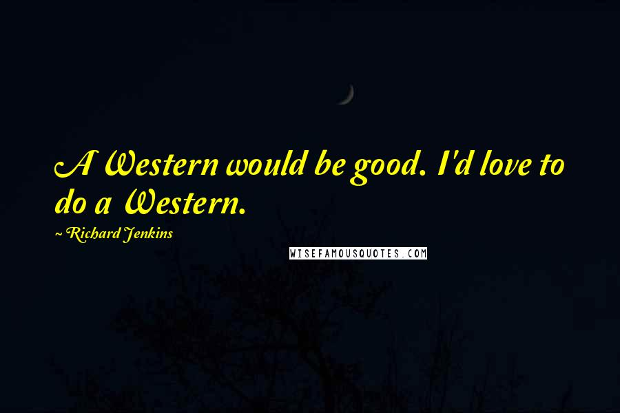 Richard Jenkins quotes: A Western would be good. I'd love to do a Western.