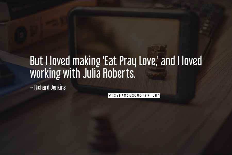 Richard Jenkins quotes: But I loved making 'Eat Pray Love,' and I loved working with Julia Roberts.
