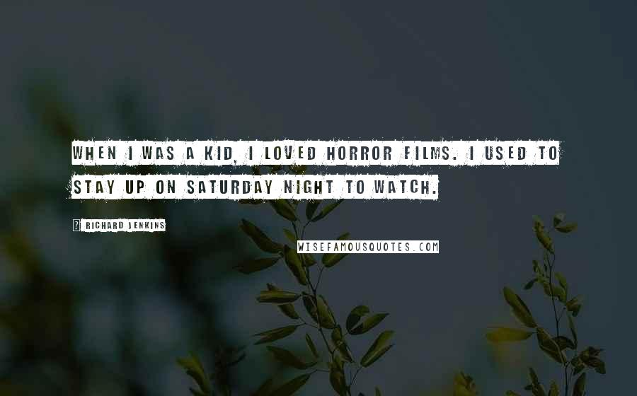 Richard Jenkins quotes: When I was a kid, I loved horror films. I used to stay up on Saturday night to watch.