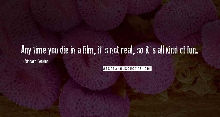 Richard Jenkins quotes: Any time you die in a film, it's not real, so it's all kind of fun.