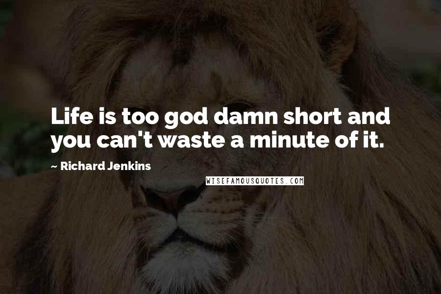 Richard Jenkins quotes: Life is too god damn short and you can't waste a minute of it.