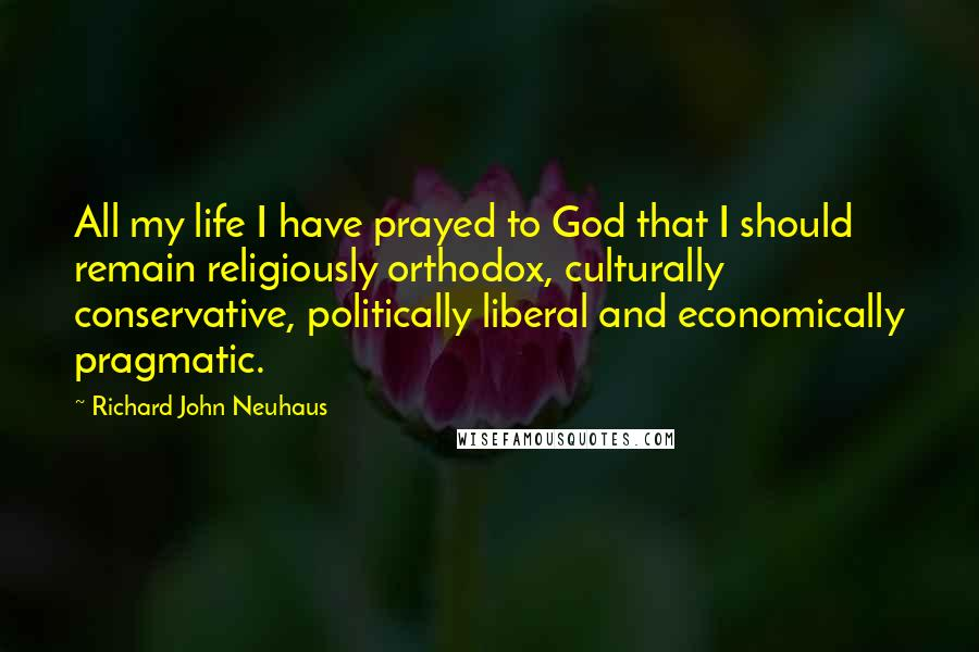 Richard John Neuhaus quotes: All my life I have prayed to God that I should remain religiously orthodox, culturally conservative, politically liberal and economically pragmatic.