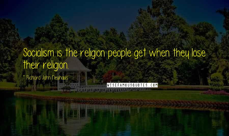 Richard John Neuhaus quotes: Socialism is the religion people get when they lose their religion.