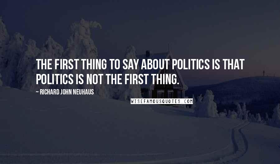 Richard John Neuhaus quotes: The first thing to say about politics is that politics is not the first thing.