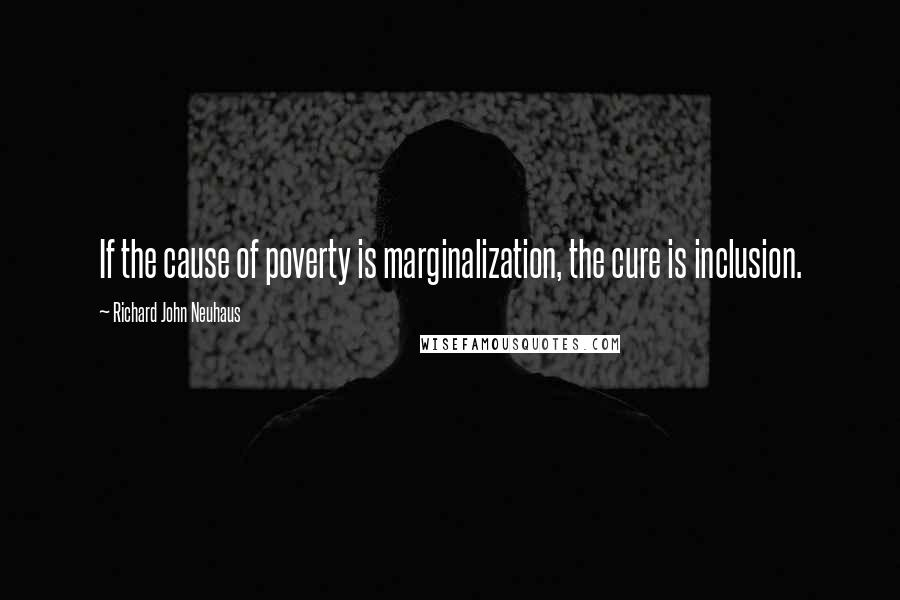 Richard John Neuhaus quotes: If the cause of poverty is marginalization, the cure is inclusion.