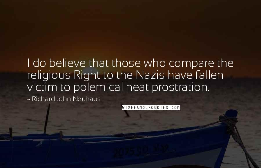 Richard John Neuhaus quotes: I do believe that those who compare the religious Right to the Nazis have fallen victim to polemical heat prostration.