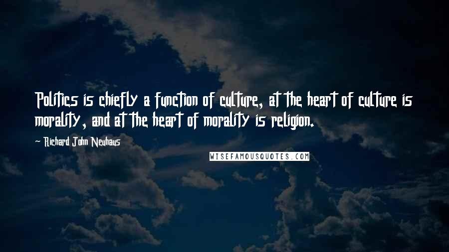 Richard John Neuhaus quotes: Politics is chiefly a function of culture, at the heart of culture is morality, and at the heart of morality is religion.
