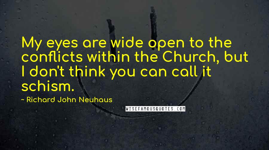 Richard John Neuhaus quotes: My eyes are wide open to the conflicts within the Church, but I don't think you can call it schism.