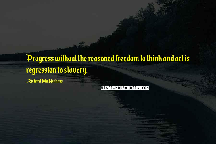 Richard John Neuhaus quotes: Progress without the reasoned freedom to think and act is regression to slavery.