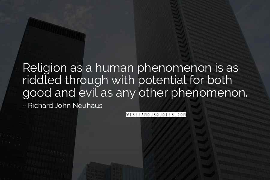 Richard John Neuhaus quotes: Religion as a human phenomenon is as riddled through with potential for both good and evil as any other phenomenon.