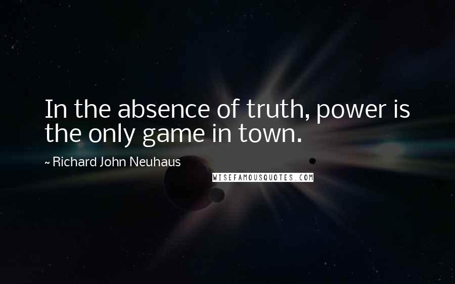 Richard John Neuhaus quotes: In the absence of truth, power is the only game in town.