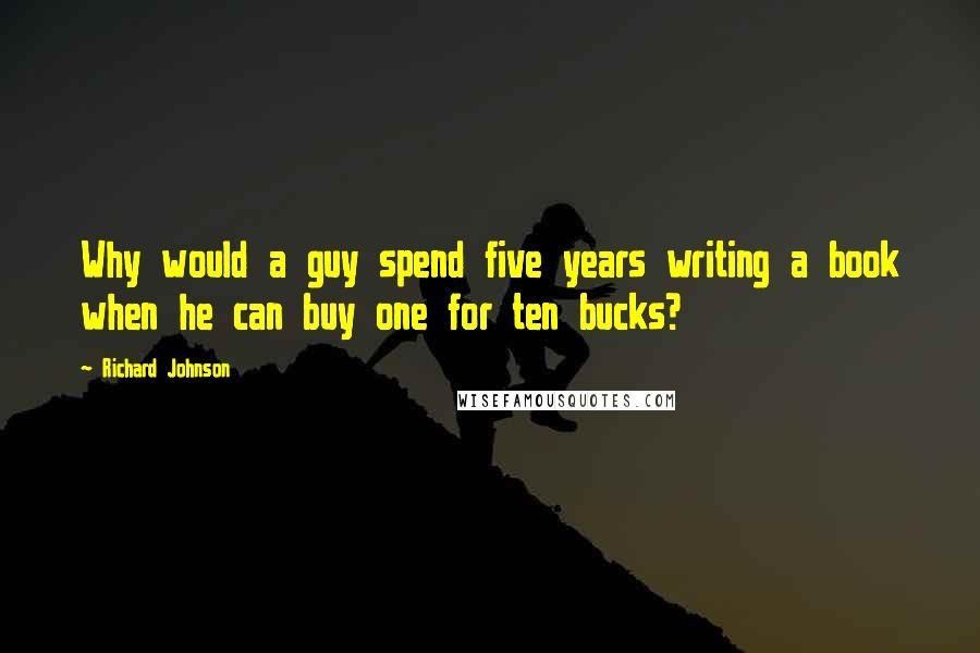 Richard Johnson quotes: Why would a guy spend five years writing a book when he can buy one for ten bucks?
