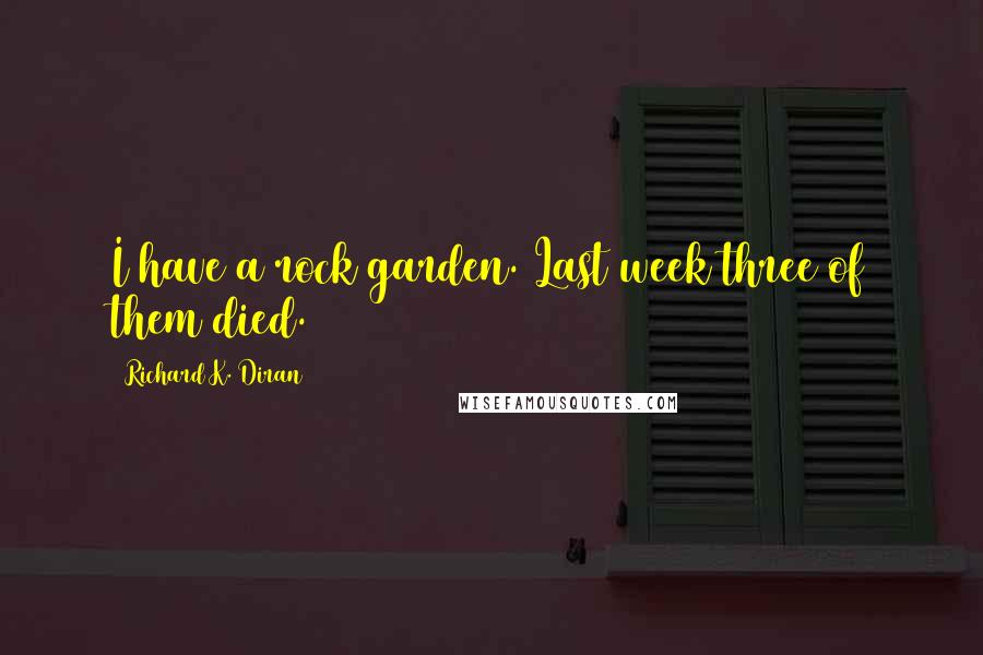 Richard K. Diran quotes: I have a rock garden. Last week three of them died.