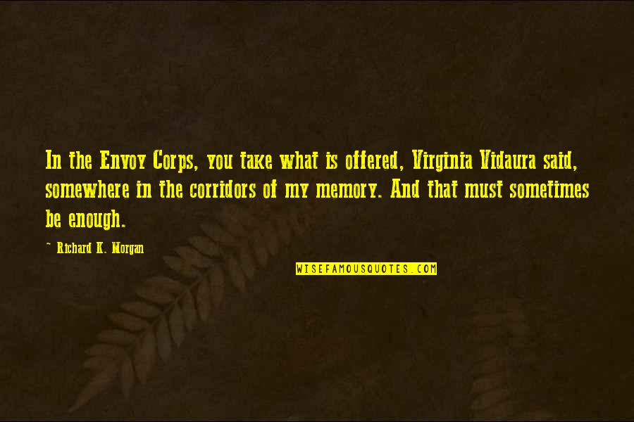 Richard K Morgan Quotes By Richard K. Morgan: In the Envoy Corps, you take what is