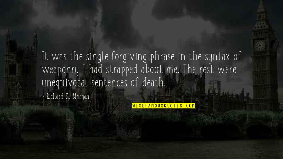 Richard K Morgan Quotes By Richard K. Morgan: It was the single forgiving phrase in the