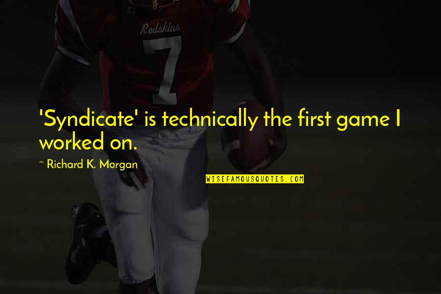 Richard K Morgan Quotes By Richard K. Morgan: 'Syndicate' is technically the first game I worked