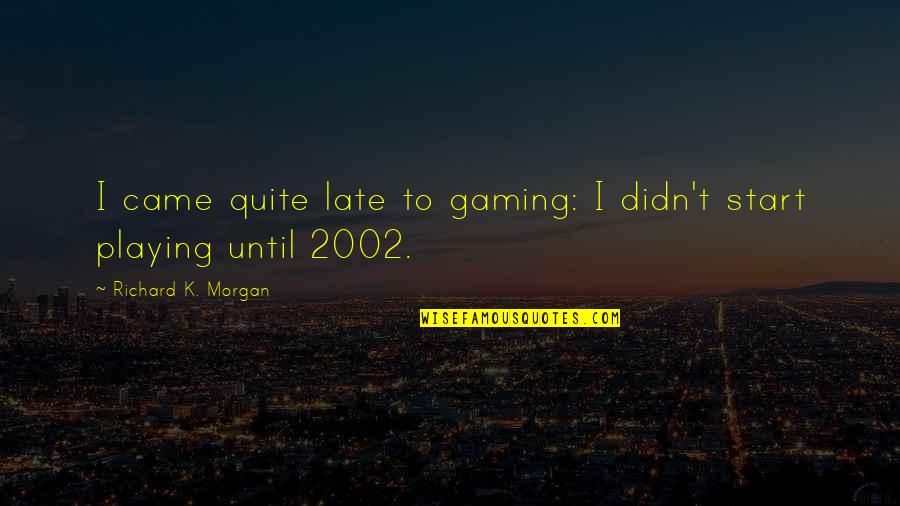 Richard K Morgan Quotes By Richard K. Morgan: I came quite late to gaming: I didn't