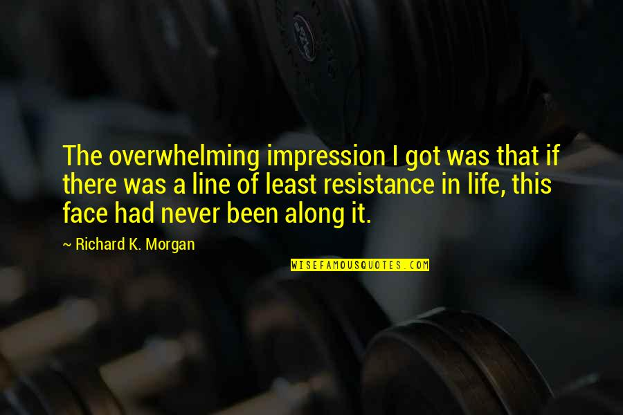 Richard K Morgan Quotes By Richard K. Morgan: The overwhelming impression I got was that if