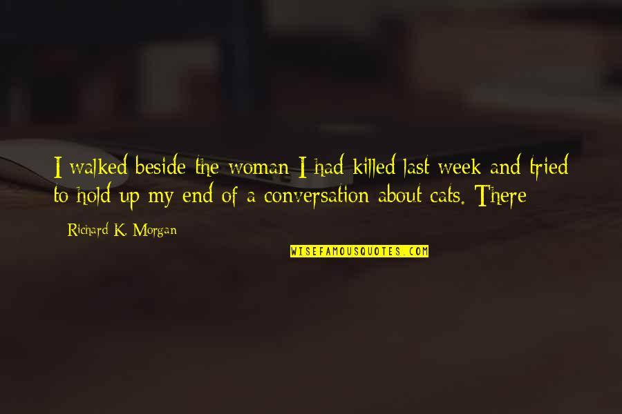 Richard K Morgan Quotes By Richard K. Morgan: I walked beside the woman I had killed