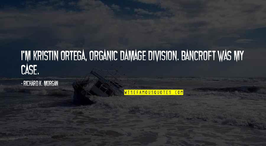 Richard K Morgan Quotes By Richard K. Morgan: I'm Kristin Ortega, Organic Damage Division. Bancroft was