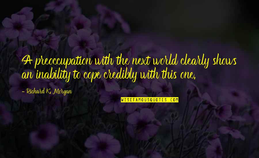Richard K Morgan Quotes By Richard K. Morgan: A preoccupation with the next world clearly shows