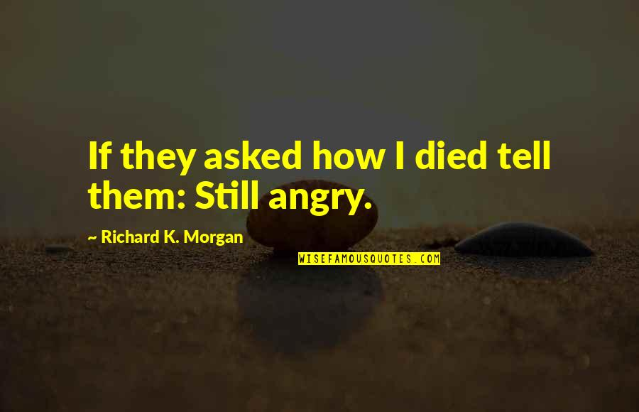 Richard K Morgan Quotes By Richard K. Morgan: If they asked how I died tell them: