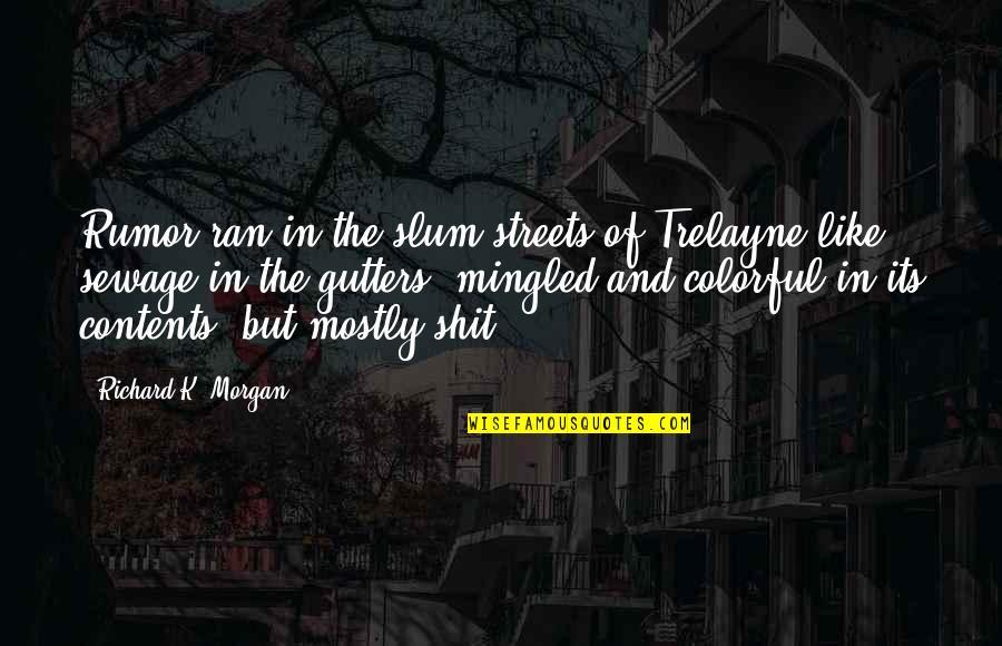 Richard K Morgan Quotes By Richard K. Morgan: Rumor ran in the slum streets of Trelayne
