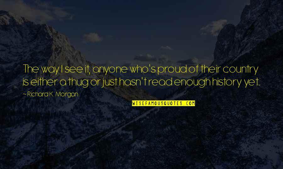 Richard K Morgan Quotes By Richard K. Morgan: The way I see it, anyone who's proud