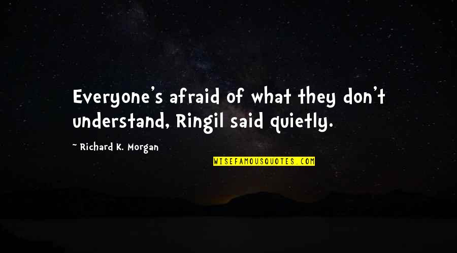 Richard K Morgan Quotes By Richard K. Morgan: Everyone's afraid of what they don't understand, Ringil