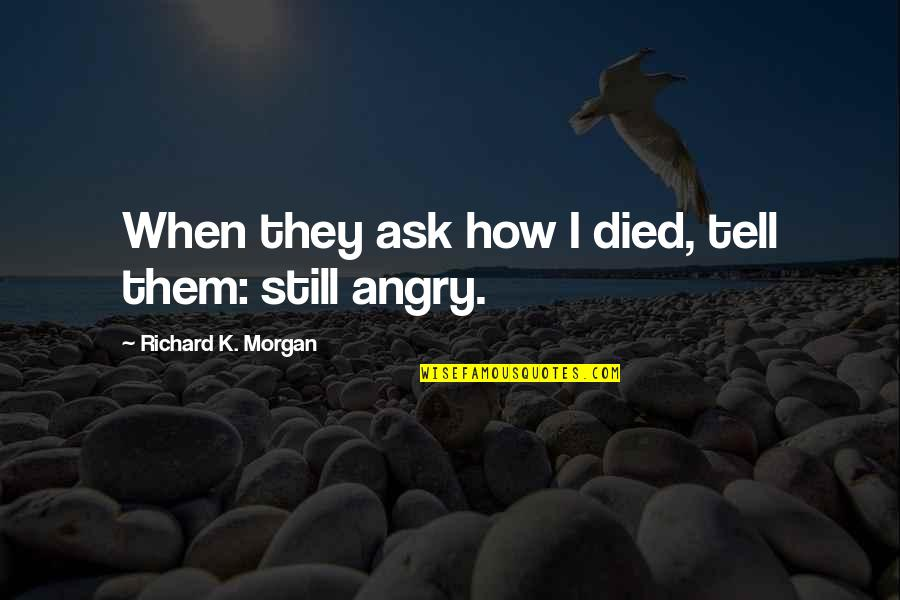 Richard K Morgan Quotes By Richard K. Morgan: When they ask how I died, tell them: