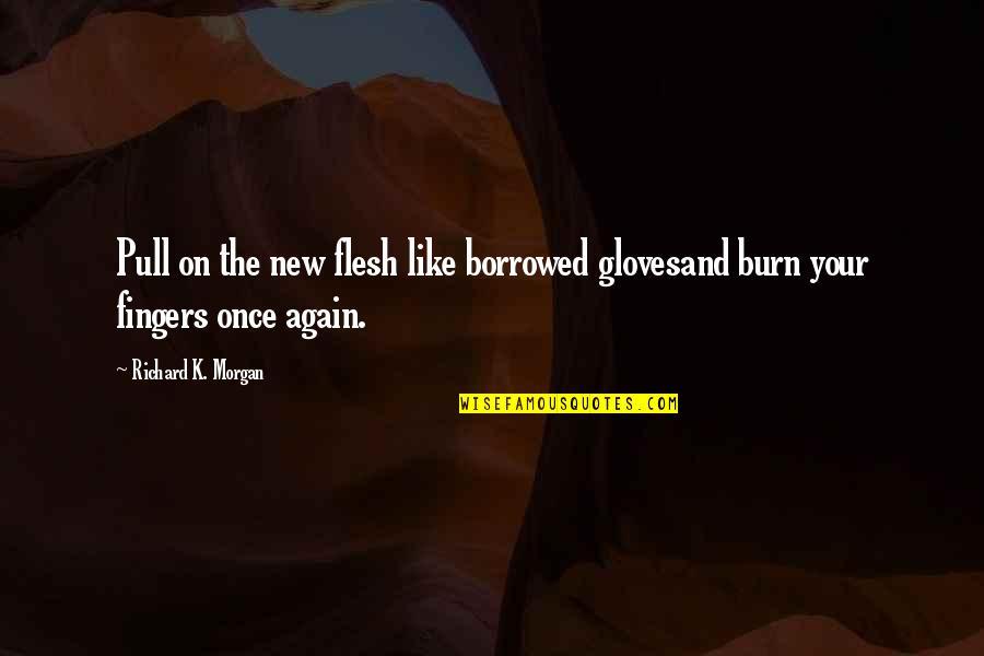 Richard K Morgan Quotes By Richard K. Morgan: Pull on the new flesh like borrowed glovesand