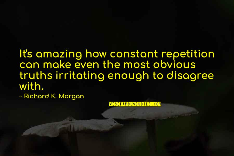 Richard K Morgan Quotes By Richard K. Morgan: It's amazing how constant repetition can make even