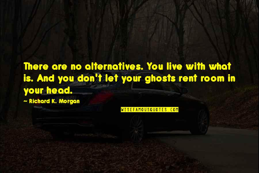 Richard K Morgan Quotes By Richard K. Morgan: There are no alternatives. You live with what