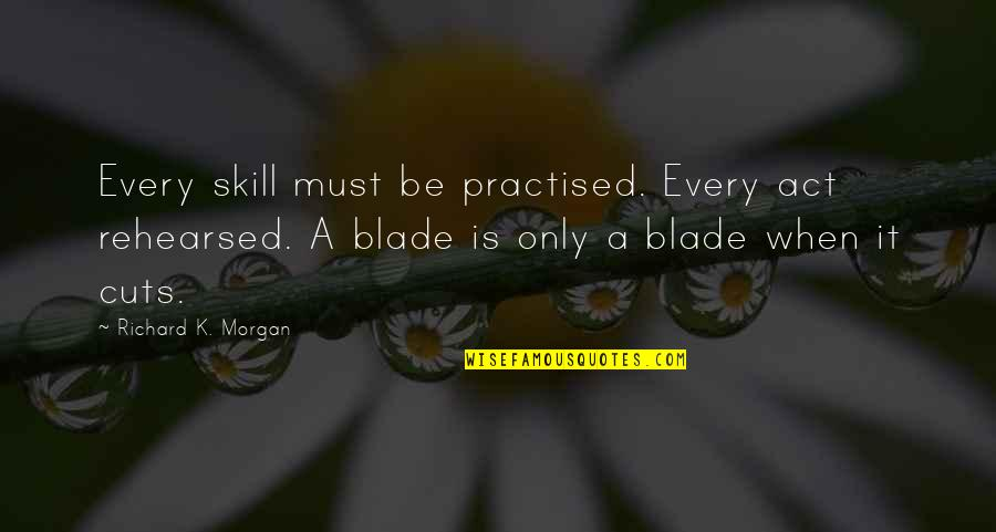 Richard K Morgan Quotes By Richard K. Morgan: Every skill must be practised. Every act rehearsed.
