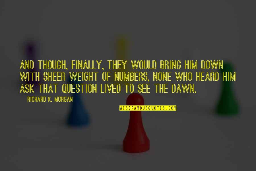 Richard K Morgan Quotes By Richard K. Morgan: And though, finally, they would bring him down