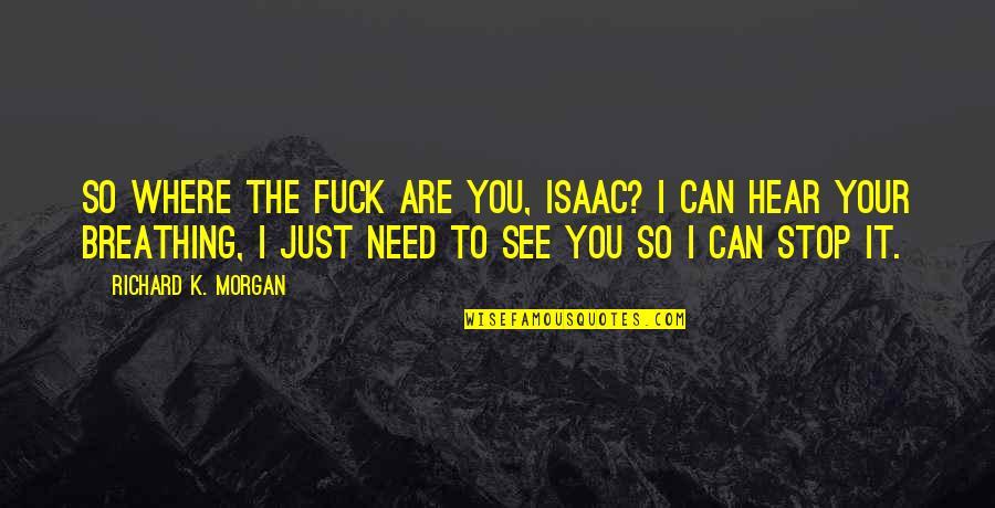 Richard K Morgan Quotes By Richard K. Morgan: So where the fuck are you, Isaac? I