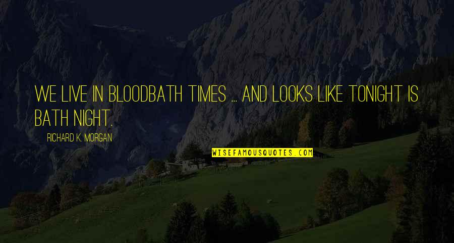 Richard K Morgan Quotes By Richard K. Morgan: We live in bloodbath times ... and looks