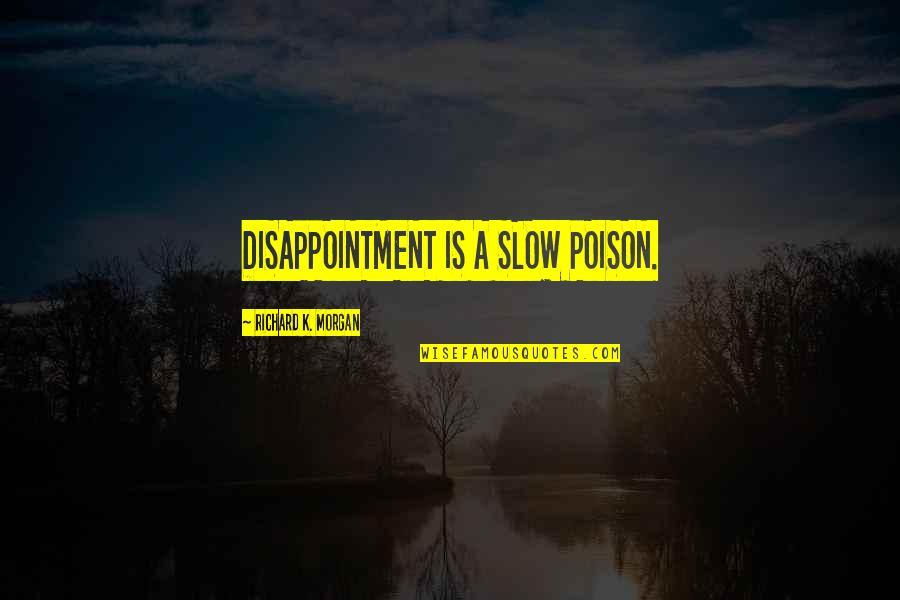 Richard K Morgan Quotes By Richard K. Morgan: DISAPPOINTMENT IS A SLOW POISON.