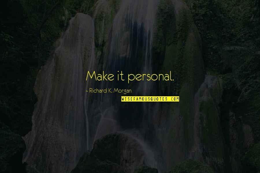 Richard K Morgan Quotes By Richard K. Morgan: Make it personal.