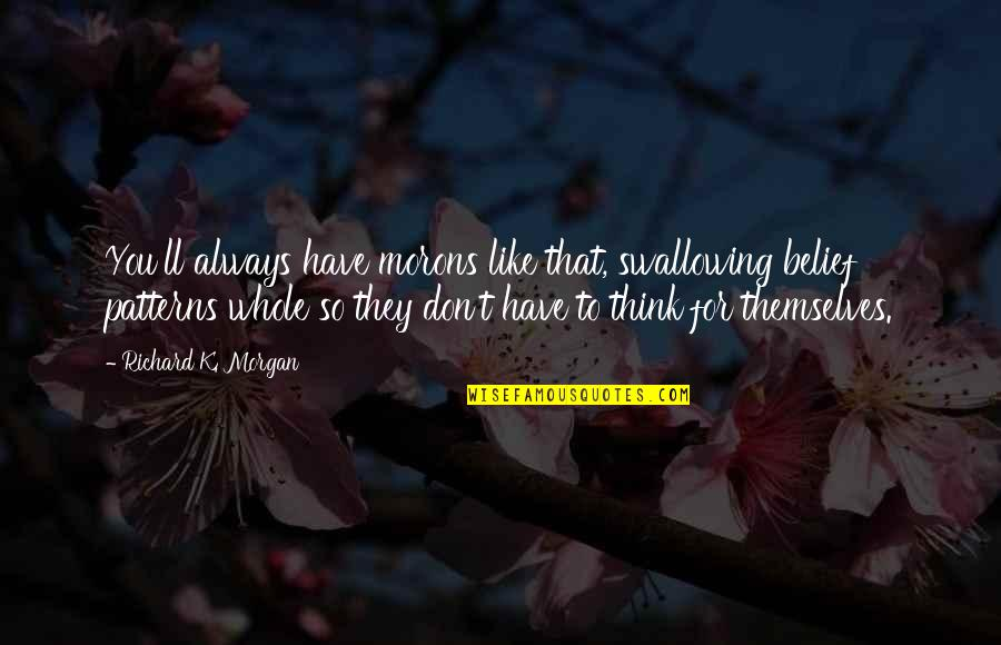 Richard K Morgan Quotes By Richard K. Morgan: You'll always have morons like that, swallowing belief