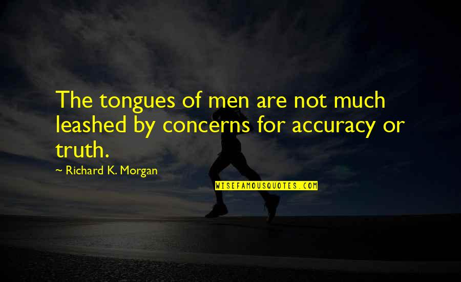 Richard K Morgan Quotes By Richard K. Morgan: The tongues of men are not much leashed
